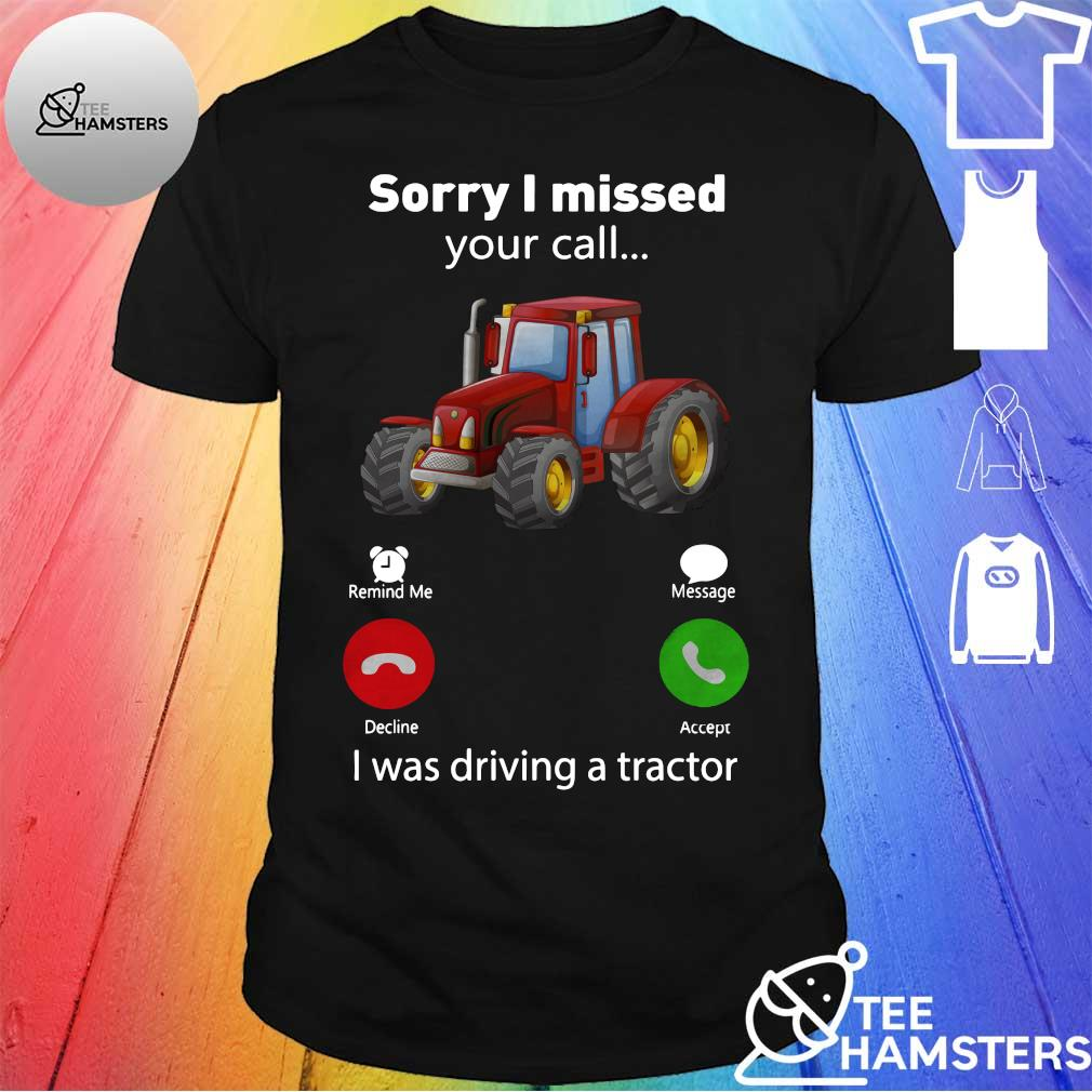 Sorry i missed your call i was driving a tractor shirt