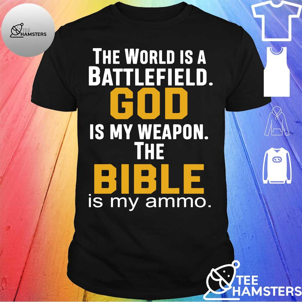 The world is a battlefield god is my weapon the bible is my ammo shirt